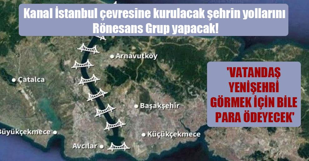 Kanal İstanbul çevresine kurulacak şehrin yollarını Rönesans Grup yapacak!