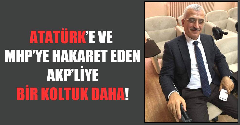 Atatürk'e ve MHP'ye hakaret eden AKP'liye bir koltuk daha!