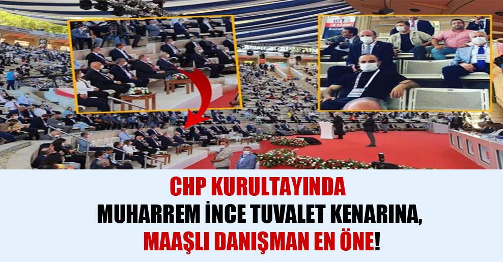 CHP kurultayında Muharrem İnce tuvalet kenarına, maaşlı danışman en öne!