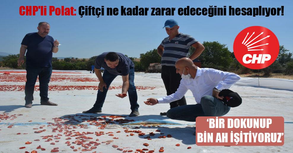 CHP'li Polat: Çiftçi ne kadar zarar edeceğini hesaplıyor!