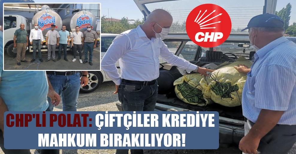 CHP'li Polat: Çiftçiler krediye mahkum bırakılıyor!