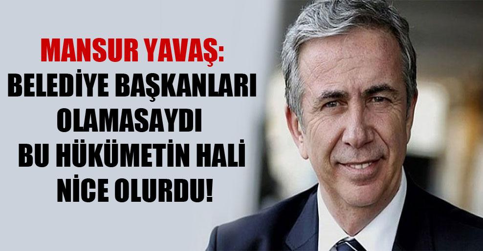 Mansur Yavaş: Belediye başkanları olamasaydı bu hükümetin hali nice olurdu!