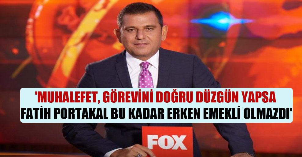 'Muhalefet, görevini doğru düzgün yapsa Fatih Portakal bu kadar erken emekli olmazdı'