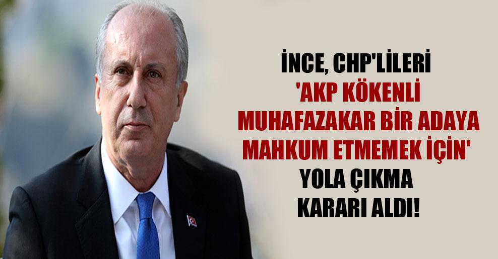 İnce, CHP'lileri 'AKP kökenli muhafazakar bir adaya mahkum etmemek için' yola çıkma kararı aldı!