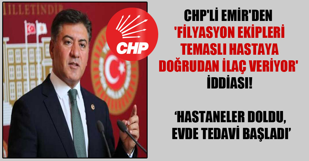 CHP'li Emir'den 'Filyasyon ekipleri temaslı hastaya doğrudan ilaç veriyor' iddiası!