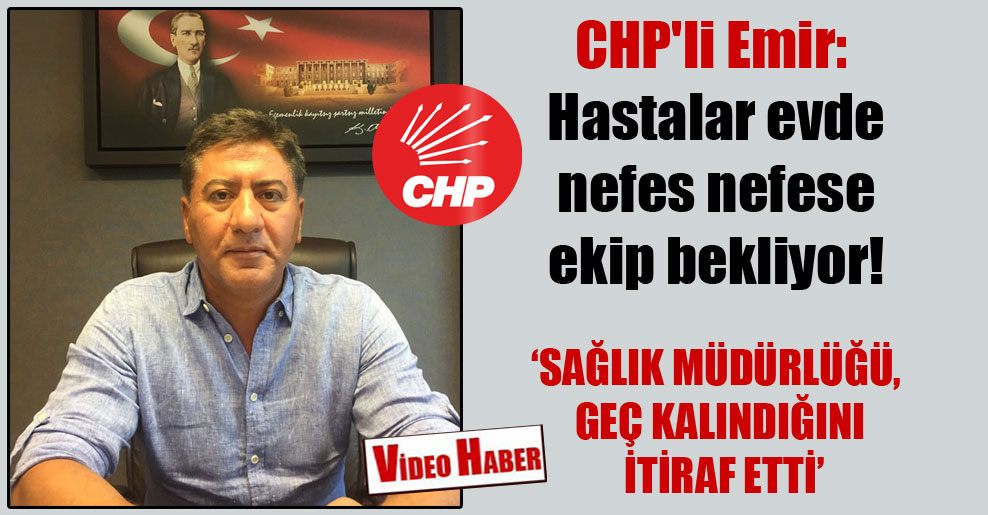 CHP'li Emir: Hastalar evde nefes nefese ekip bekliyor!