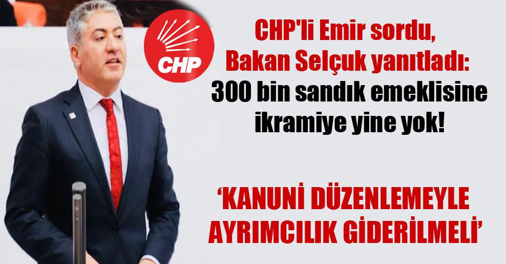 CHP'li Emir sordu, Bakan Selçuk yanıtladı: 300 bin sandık emeklisine ikramiye yine yok!