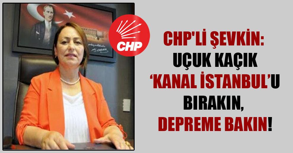 CHP'li Şevkin: Uçuk kaçık 'Kanal İstanbul'u bırakın, depreme bakın!