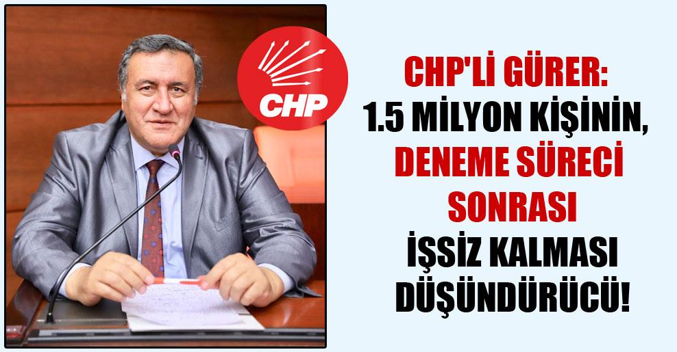 CHP'li Gürer: 1.5 milyon kişinin, deneme süreci sonrası işsiz kalması düşündürücü!