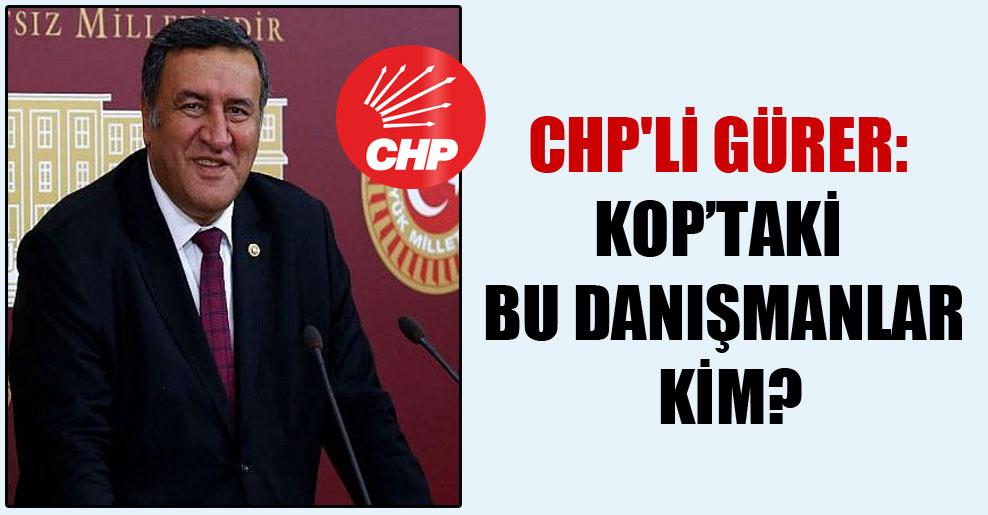 CHP'li Gürer: KOP'taki bu danışmanlar kim?