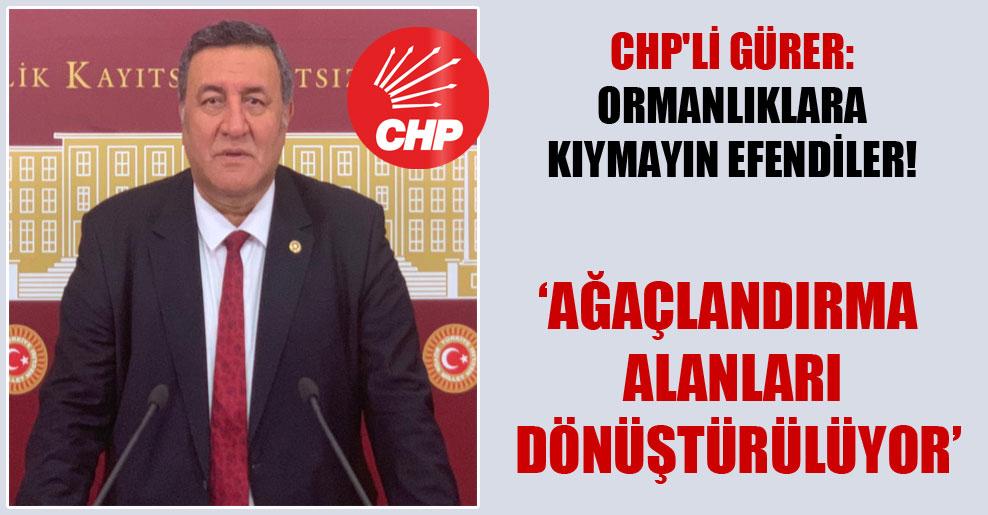 CHP'li Gürer: Ormanlıklara kıymayın efendiler!