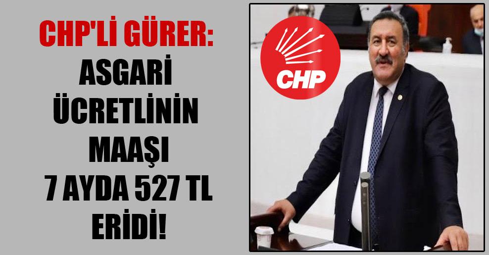 CHP'li Gürer: Asgari ücretlinin maaşı 7 ayda 527 TL eridi!