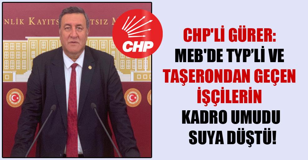 CHP'li Gürer: MEB'de TYP'li ve taşerondan geçen işçilerin kadro umudu suya düştü!