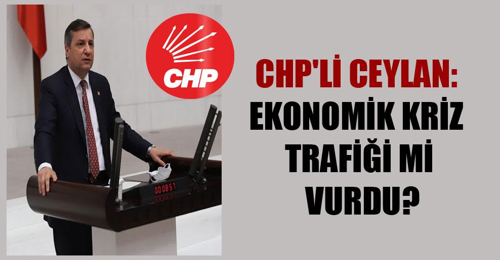 CHP'li Ceylan: Ekonomik kriz trafiği mi vurdu?