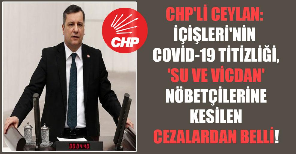 CHP'li Ceylan: İçişleri'nin Covid-19 titizliği, 'Su ve Vicdan' nöbetçilerine kesilen cezalardan belli!