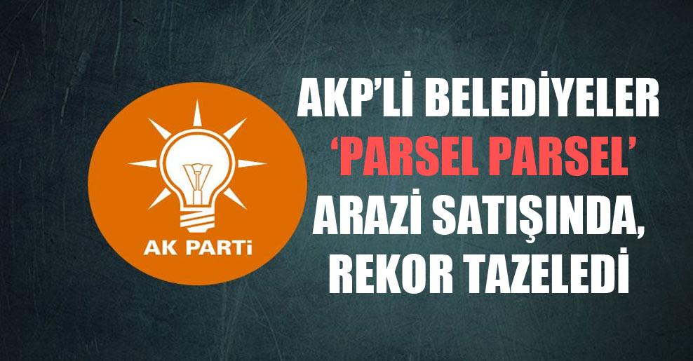 AKP'li belediyeler 'parsel parsel' arazi satışında, rekor tazeledi