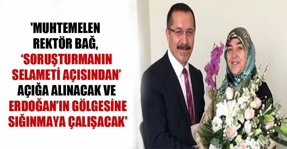 'Muhtemelen Rektör Bağ, 'soruşturmanın selameti açısından' açığa alınacak ve Erdoğan'ın gölgesine sığınmaya çalışacak'