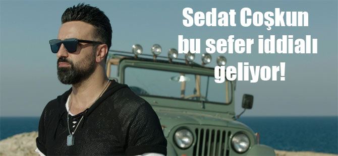 Sedat Coşkun bu sefer iddialı geliyor!