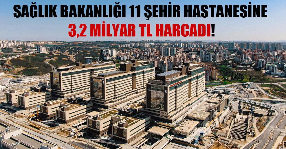 Sağlık Bakanlığı 11 şehir hastanesine 3,2 milyar TL harcadı!