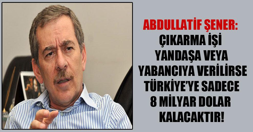 Abdullatif Şener: Çıkarma işi yandaşa veya yabancıya verilirse Türkiye'ye sadece 8 milyar dolar kalacaktır!