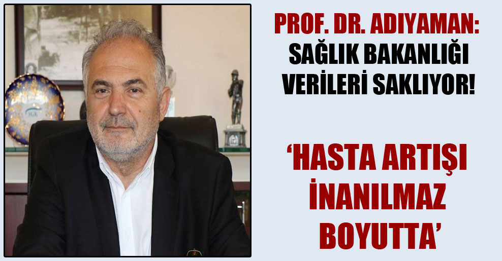 Prof. Dr. Adıyaman: Sağlık Bakanlığı verileri saklıyor!