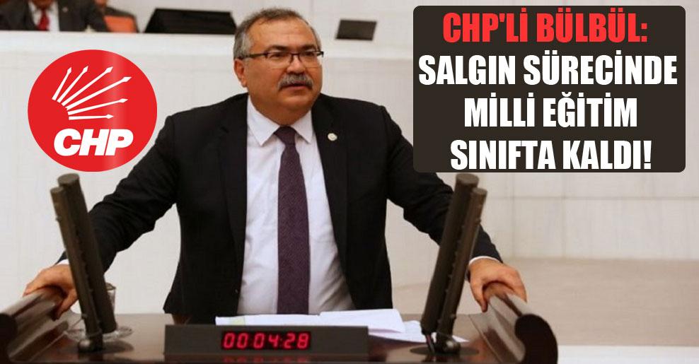 CHP'li Bülbül: Salgın sürecinde Milli Eğitim sınıfta kaldı!