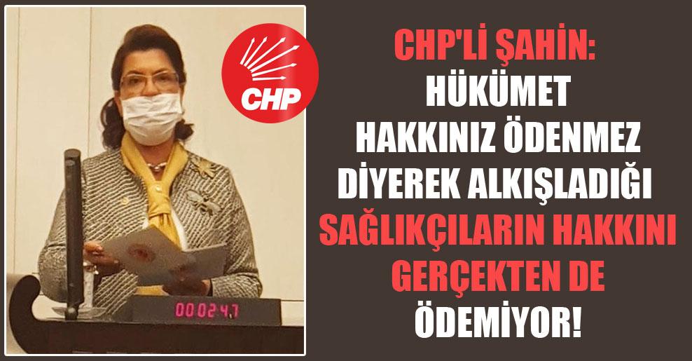 CHP'li Şahin: Hükümet hakkınız ödenmez diyerek alkışladığı sağlıkçıların hakkını gerçekten de ödemiyor!
