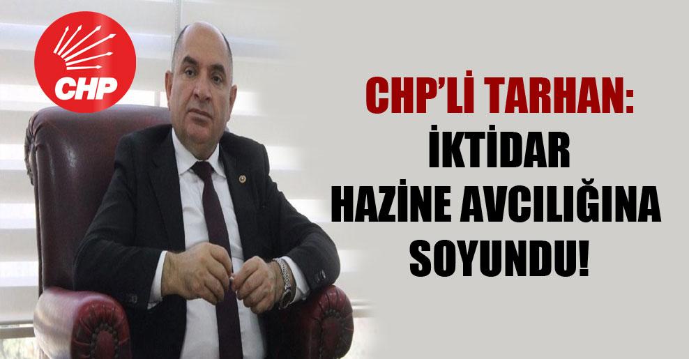 CHP'li Tarhan: İktidar hazine avcılığına soyundu!