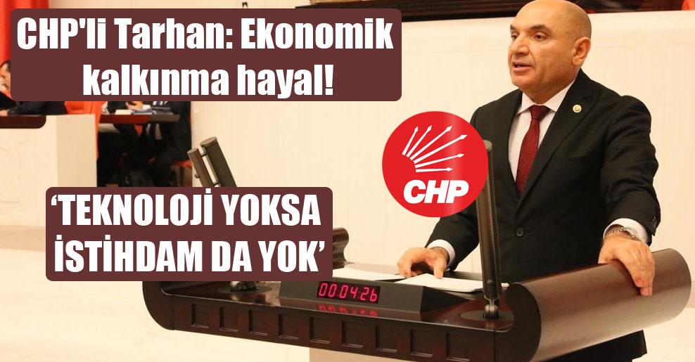 CHP'li Tarhan: Ekonomik kalkınma hayal!