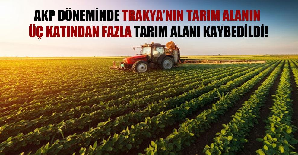 AKP döneminde Trakya'nın tarım alanın üç katından fazla tarım alanı kaybedildi!