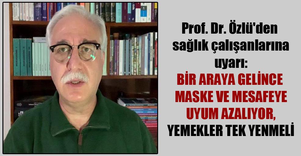 Prof. Dr. Özlü'den sağlık çalışanlarına uyarı: Bir araya gelince maske ve mesafeye uyum azalıyor, yemekler tek yenmeli