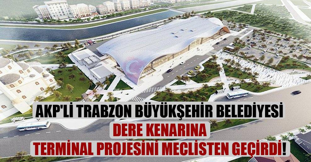 AKP'li Trabzon Büyükşehir Belediyesi dere kenarına terminal projesini meclisten geçirdi!