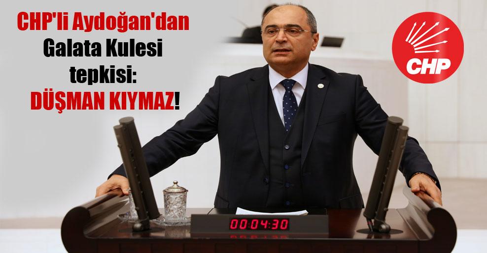 CHP'li Aydoğan'dan Galata Kulesi tepkisi: Düşman kıymaz!