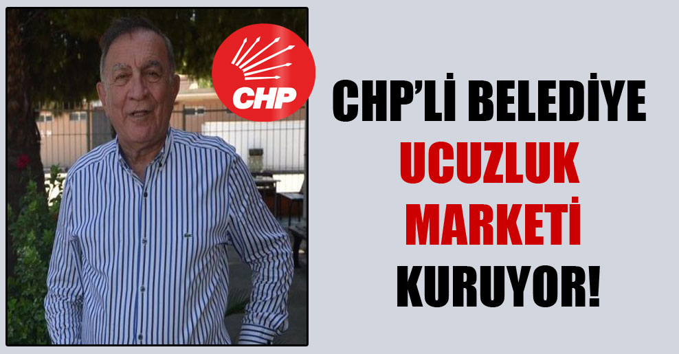 CHP'li belediye ucuzluk marketi kuruyor!