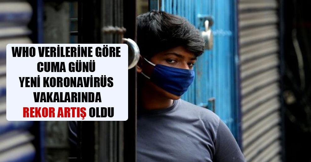 WHO verilerine göre Cuma günü yeni koronavirüs vakalarında rekor artış oldu