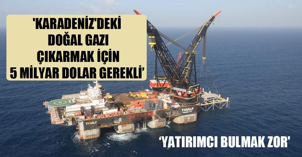 'Karadeniz'deki doğal gazı çıkarmak için 5 milyar dolar gerekli, yatırımcı bulmak zor'
