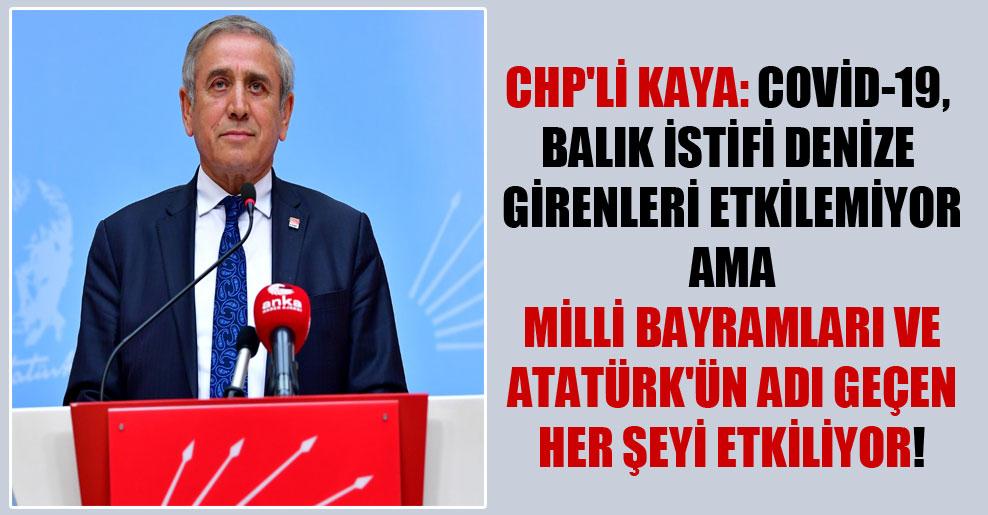 CHP'li Kaya: Covid-19, balık istifi denize girenleri etkilemiyor ama milli bayramları ve Atatürk'ün adı geçen her şeyi etkiliyor!
