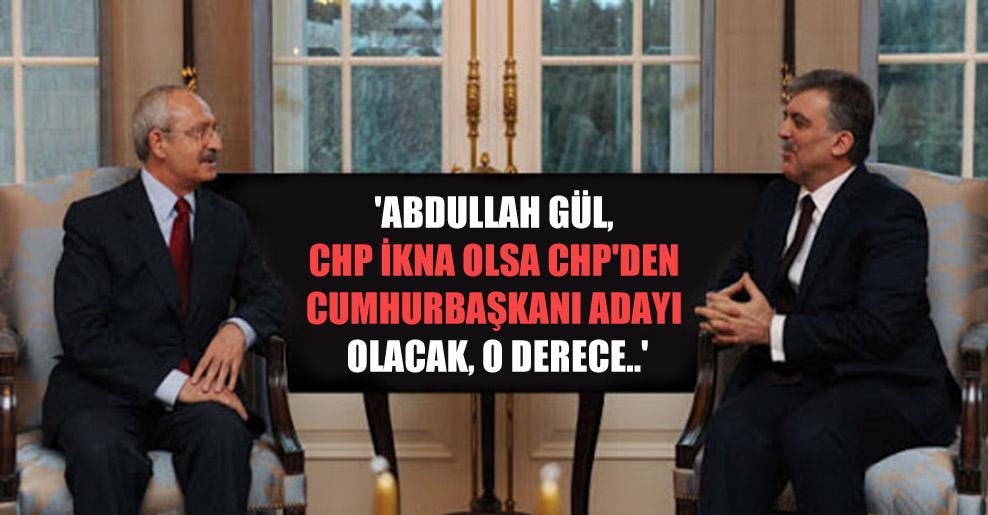 'Abdullah Gül, CHP ikna olsa CHP'den cumhurbaşkanı adayı olacak, o derece..'