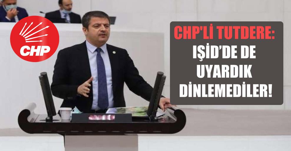 CHP'li Tutdere: IŞİD'de de uyardık dinlemediler!