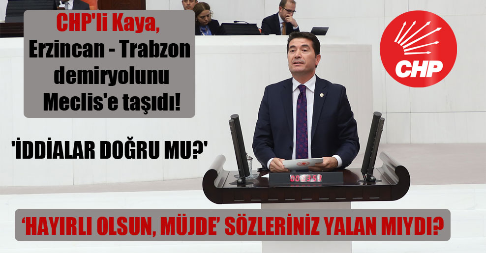 CHP'li Kaya, Erzincan – Trabzon demiryolunu Meclis'e taşıdı! 'İddialar doğru mu?'