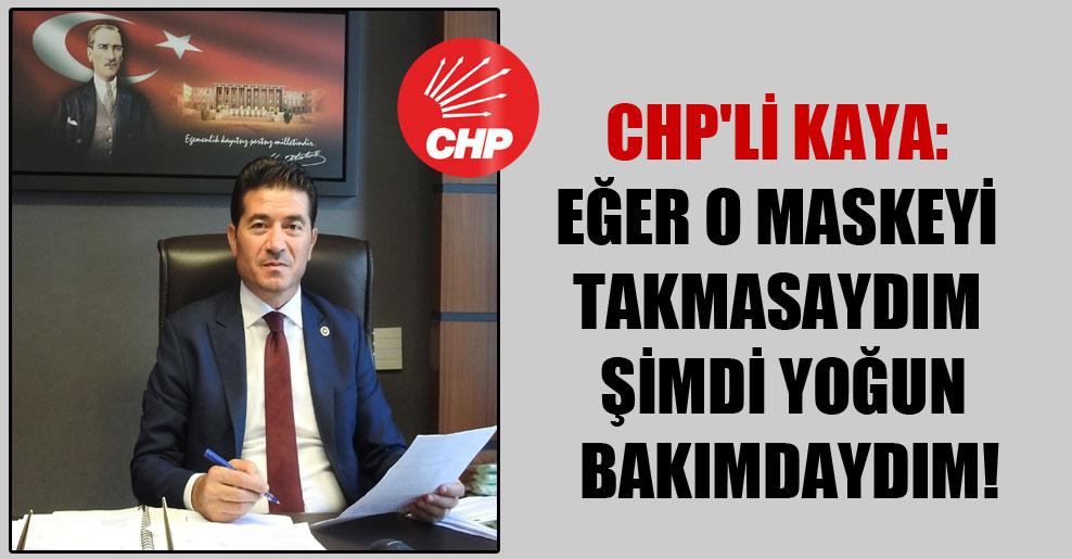 CHP'li Kaya: Eğer o maskeyi takmasaydım şimdi yoğun bakımdaydım!