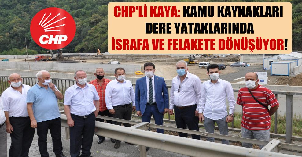 CHP'li Kaya: Kamu kaynakları dere yataklarında israfa ve felakete dönüşüyor!