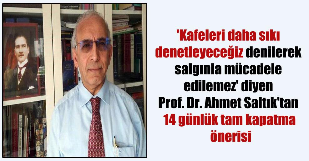 'Kafeleri daha sıkı denetleyeceğiz denilerek salgınla mücadele edilemez' diyen Prof. Dr. Ahmet Saltık'tan 14 günlük tam kapatma önerisi