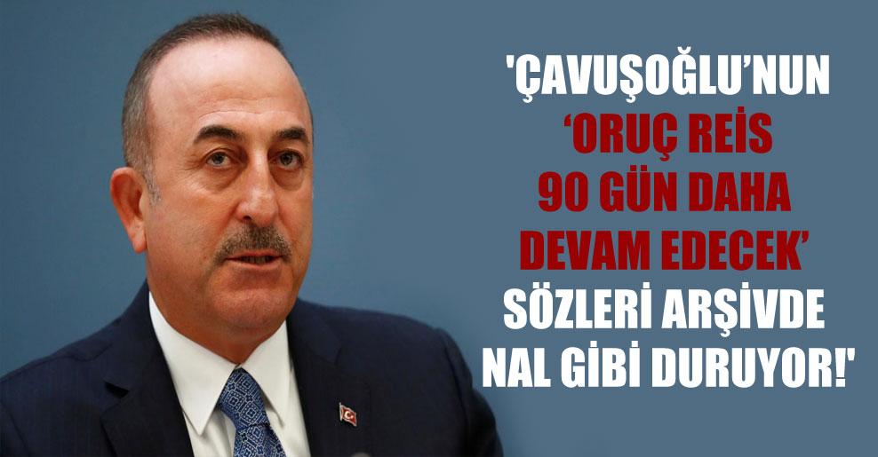 'Çavuşoğlu'nun 'Oruç Reis 90 gün daha devam edecek' sözleri arşivde nal gibi duruyor!'