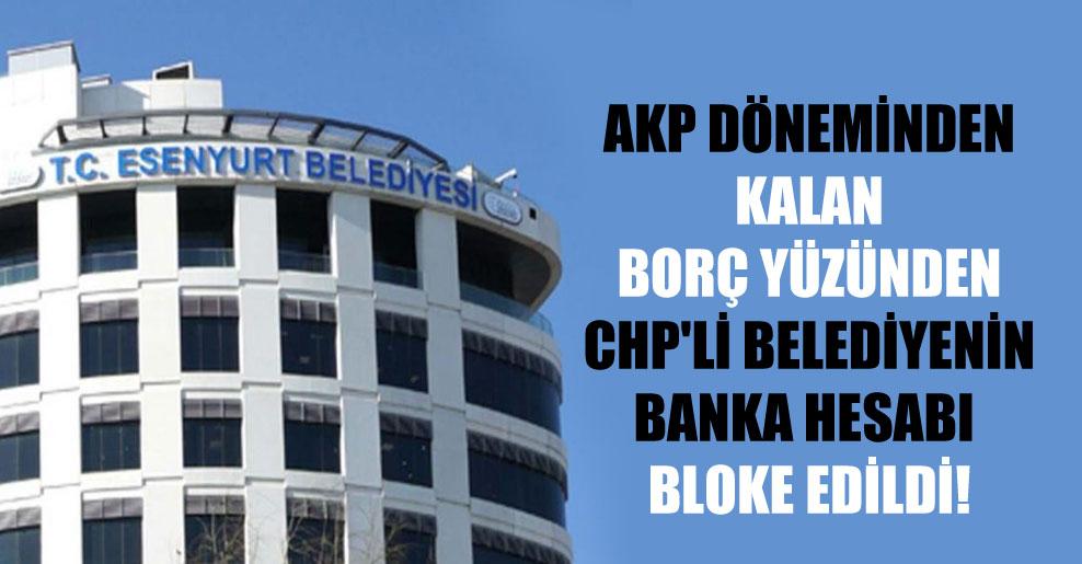 AKP döneminden kalan borç yüzünden CHP'li belediyenin banka hesabı bloke edildi!