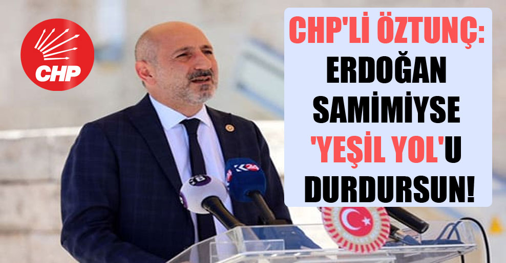 CHP'li Öztunç: Erdoğan samimiyse 'Yeşil Yol'u durdursun!