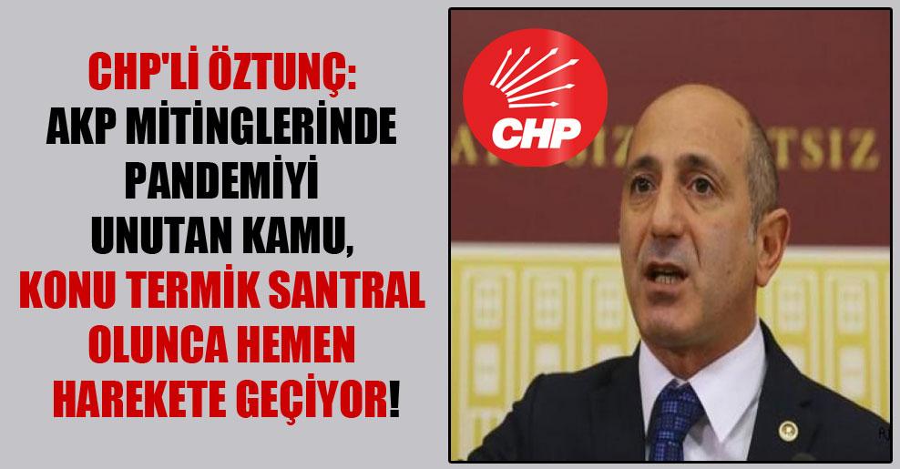 CHP'li Öztunç: AKP mitinglerinde pandemiyi unutan kamu, konu termik santral olunca hemen harekete geçiyor!