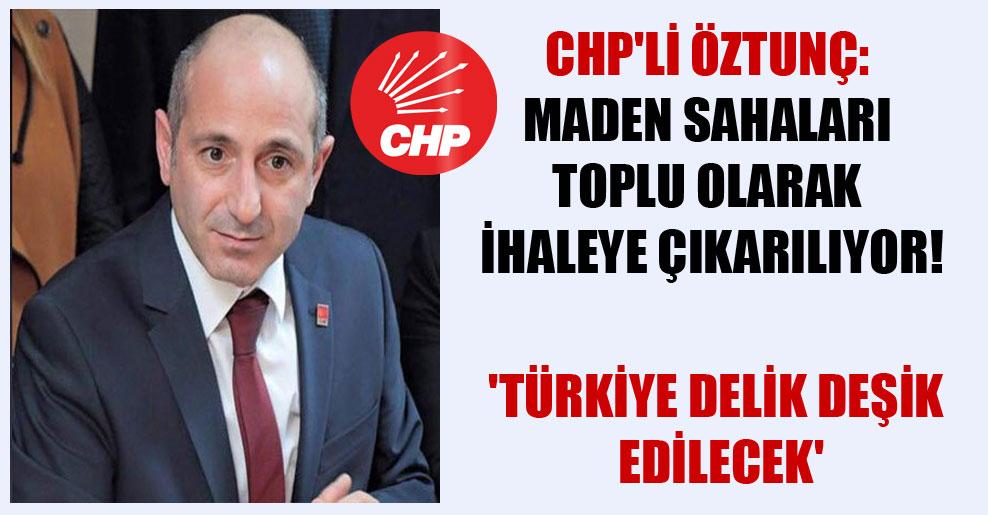 CHP'li Öztunç: Maden sahaları toplu olarak ihaleye çıkarılıyor! 'Türkiye delik deşik edilecek'