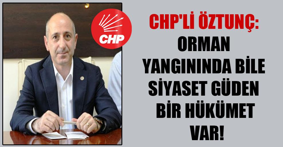 CHP'li Öztunç: Orman yangınında bile siyaset güden bir hükümet var!
