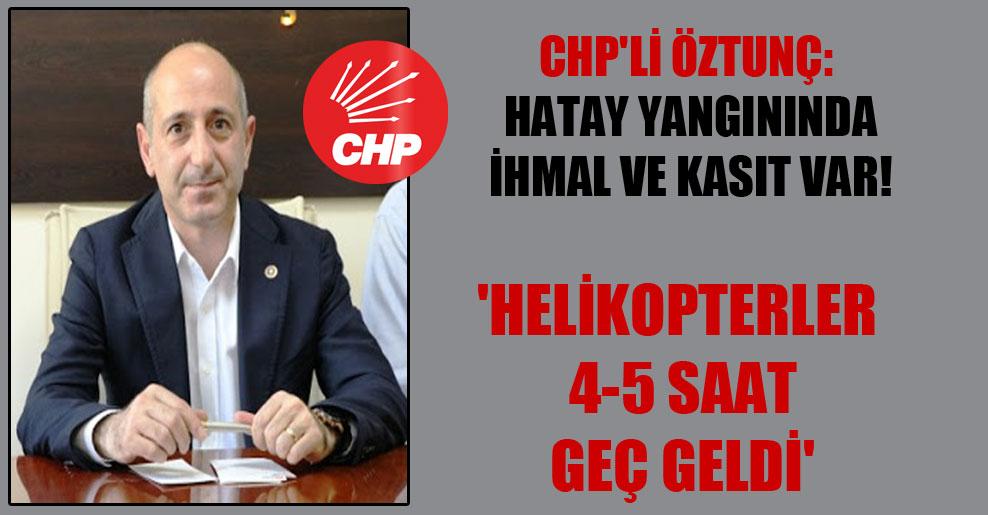 CHP'li Öztunç: Hatay yangınında ihmal ve kasıt var!  'Helikopterler 4-5 saat geç geldi'